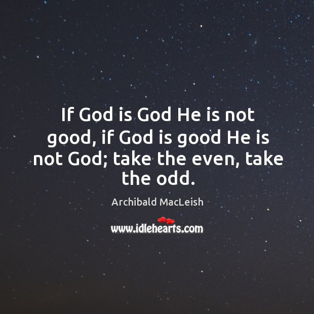 If God is God He is not good, if God is good He is not God; take the even, take the odd. God is Good Quotes Image