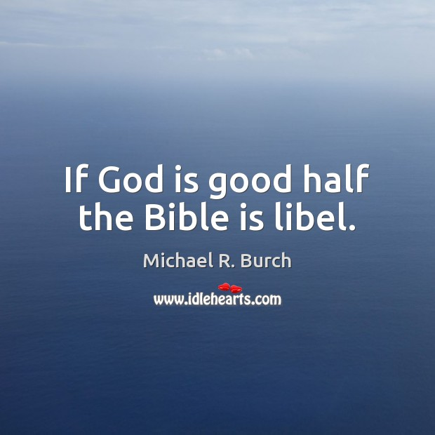 If God is good half the Bible is libel. God is Good Quotes Image