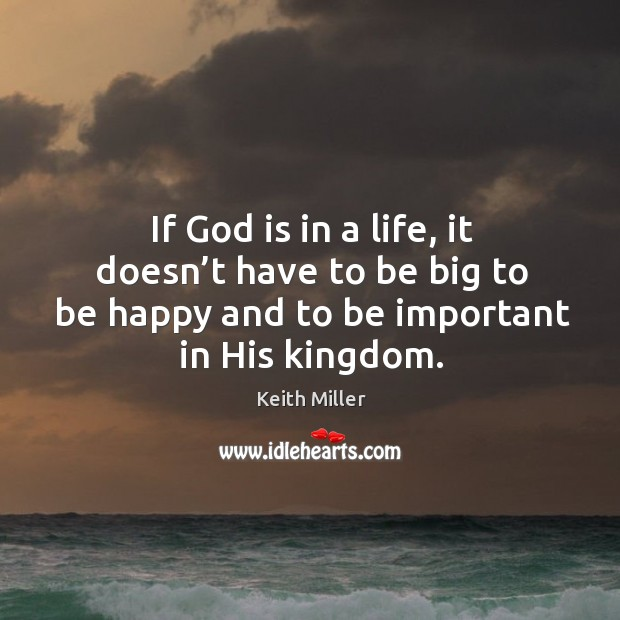 If God is in a life, it doesn't have to be big to be happy and to be important in his kingdom. Image