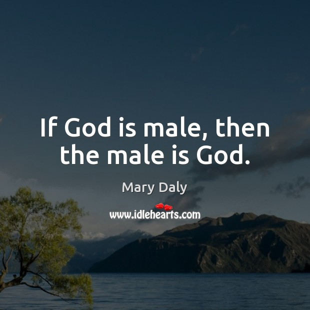 If God is male, then the male is God. Mary Daly Picture Quote