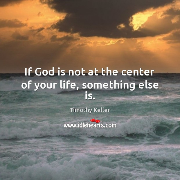 If God is not at the center of your life, something else is. Image