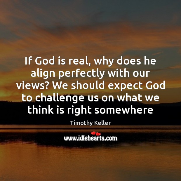 If God is real, why does he align perfectly with our views? Challenge Quotes Image