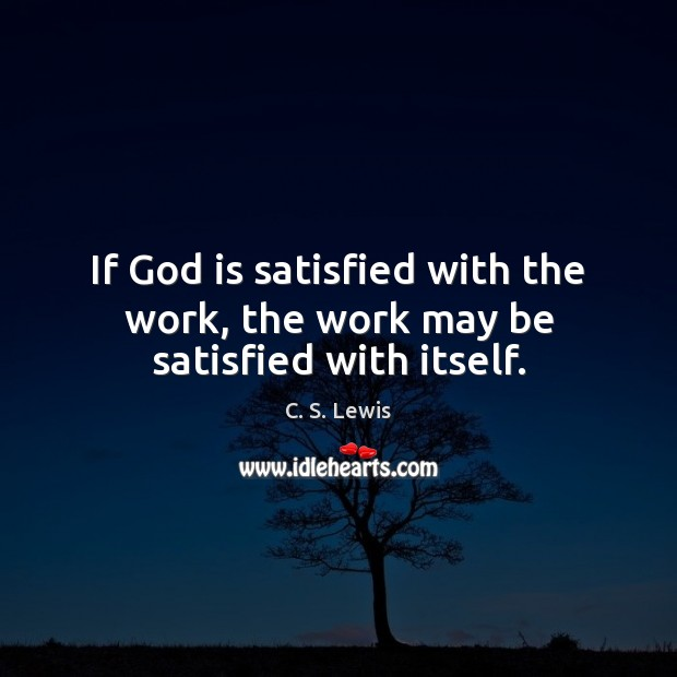 Image, If God is satisfied with the work, the work may be satisfied with itself.