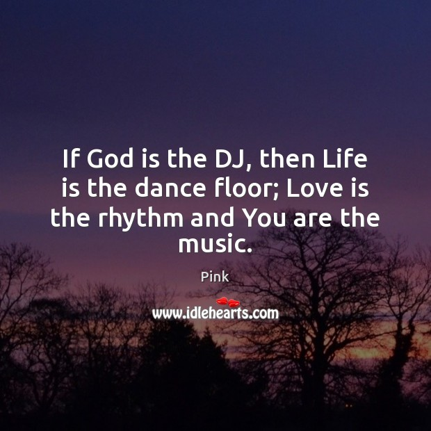 If God is the DJ, then Life is the dance floor; Love is the rhythm and You are the music. Pink Picture Quote