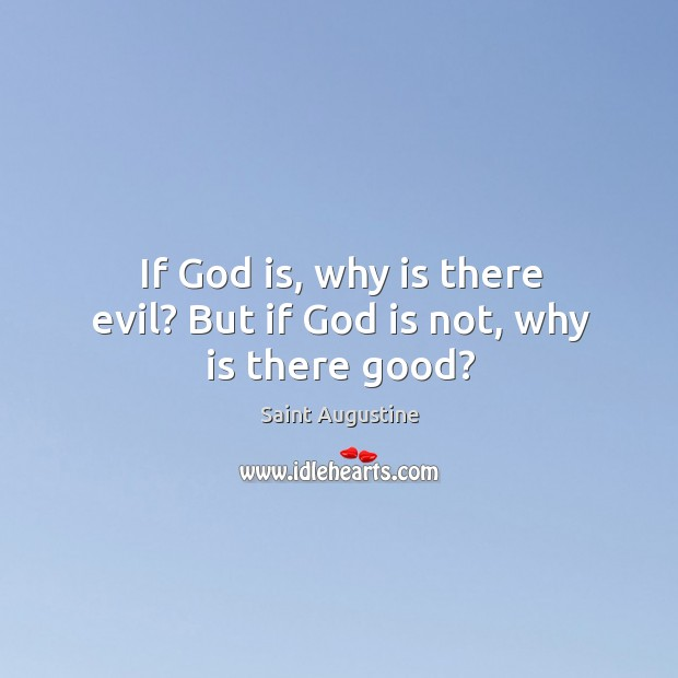 If God is, why is there evil? But if God is not, why is there good? Image