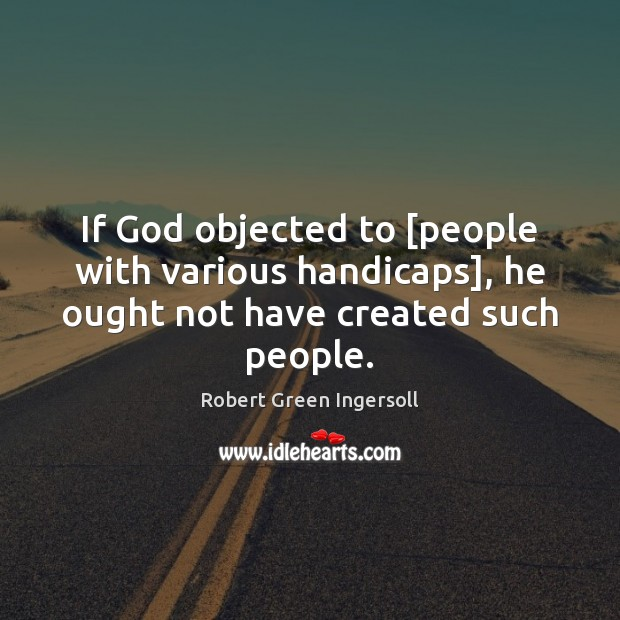 If God objected to [people with various handicaps], he ought not have created such people. Robert Green Ingersoll Picture Quote