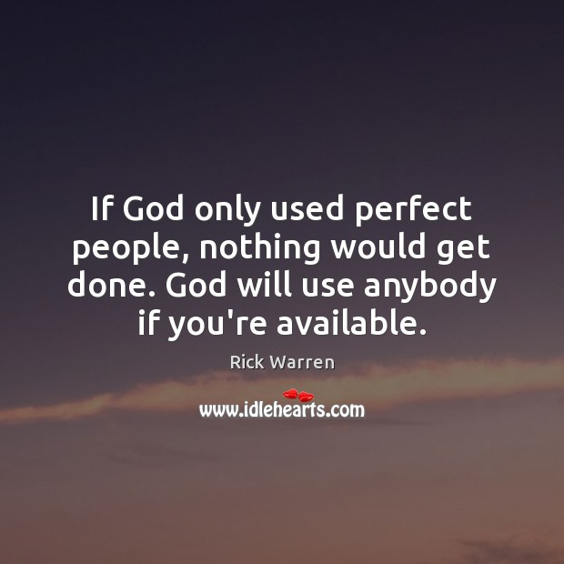 If God only used perfect people, nothing would get done. God will Rick Warren Picture Quote
