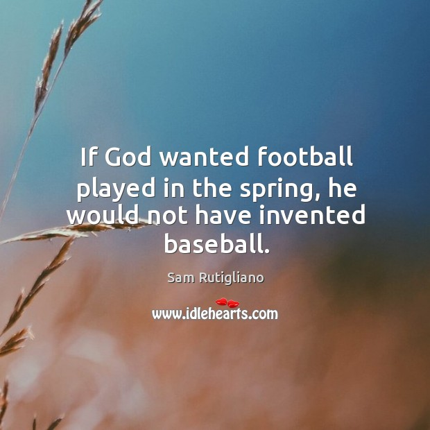 If God wanted football played in the spring, he would not have invented baseball. Image