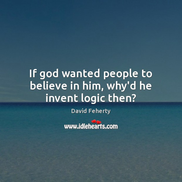 If God wanted people to believe in him, why'd he invent logic then? Believe in Him Quotes Image