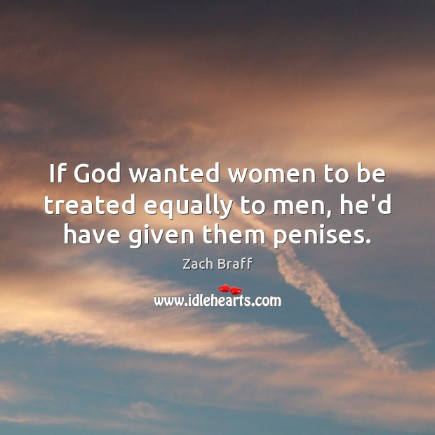 If God wanted women to be treated equally to men, he'd have given them penises. Zach Braff Picture Quote