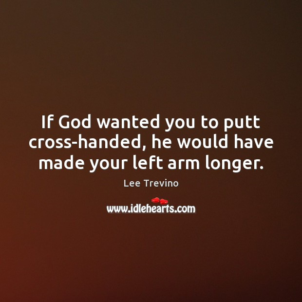 If God wanted you to putt cross-handed, he would have made your left arm longer. Image