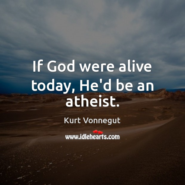 If God were alive today, He'd be an atheist. Image