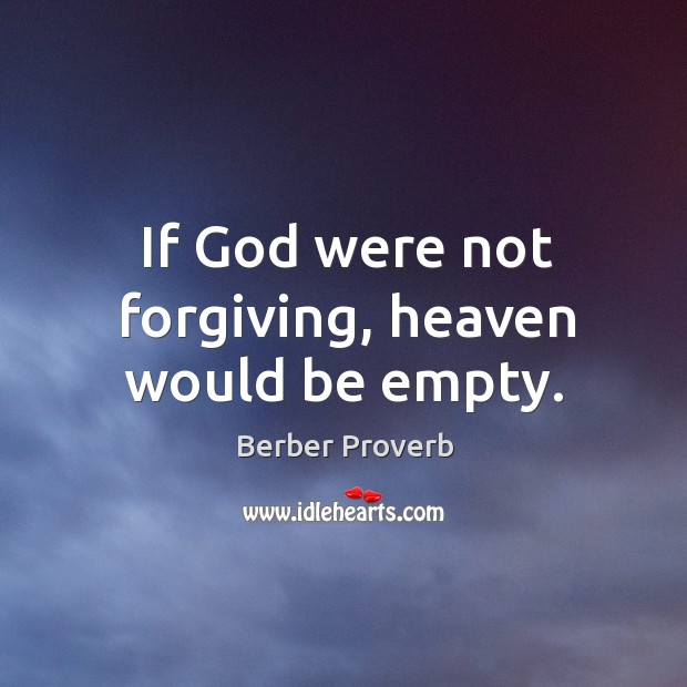 If God were not forgiving, heaven would be empty. Berber Proverbs Image