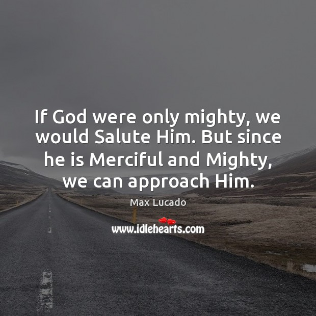 Image, If God were only mighty, we would Salute Him. But since he