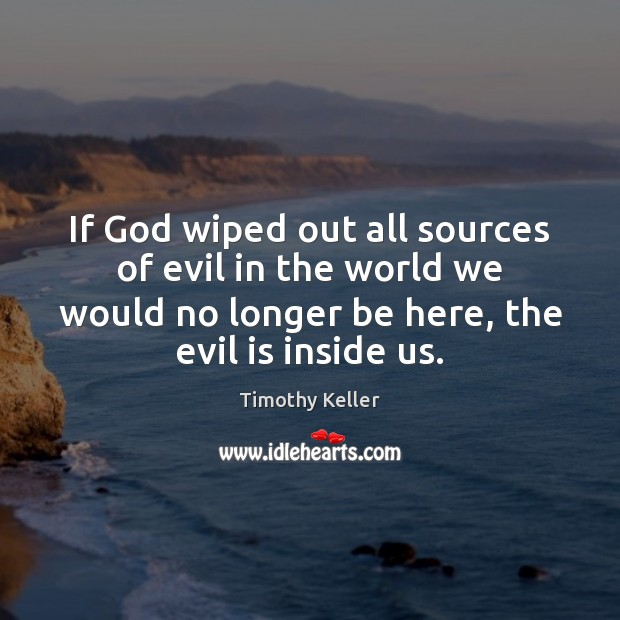 If God wiped out all sources of evil in the world we Timothy Keller Picture Quote