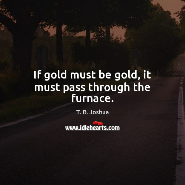 If gold must be gold, it must pass through the furnace. T. B. Joshua Picture Quote