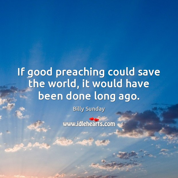 If good preaching could save the world, it would have been done long ago. Billy Sunday Picture Quote