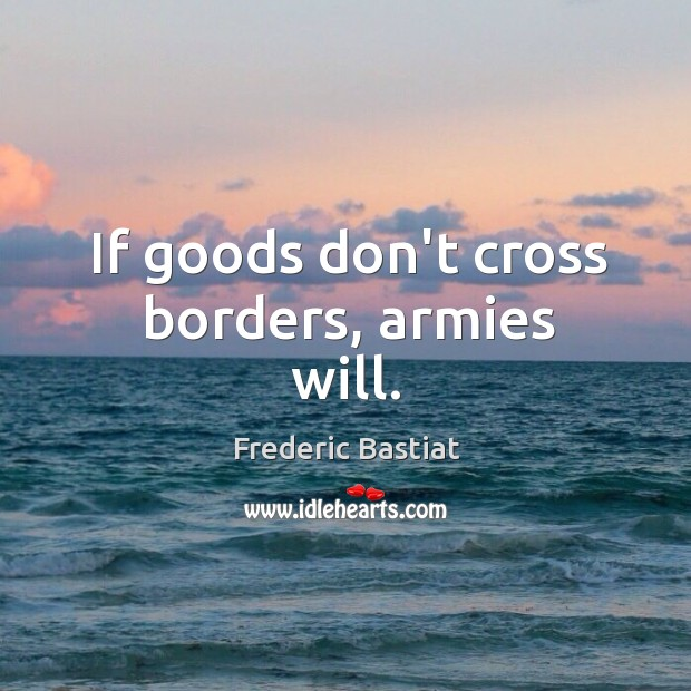If goods don't cross borders, armies will. Image
