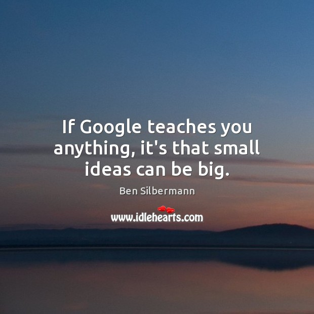 Image, If Google teaches you anything, it's that small ideas can be big.