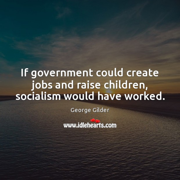 If government could create jobs and raise children, socialism would have worked. George Gilder Picture Quote