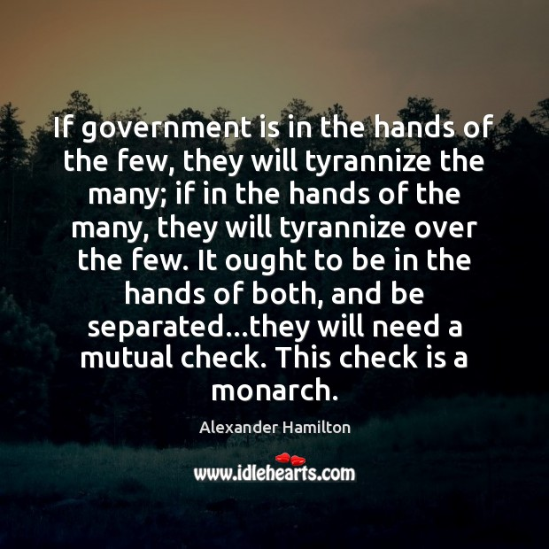 If government is in the hands of the few, they will tyrannize Alexander Hamilton Picture Quote