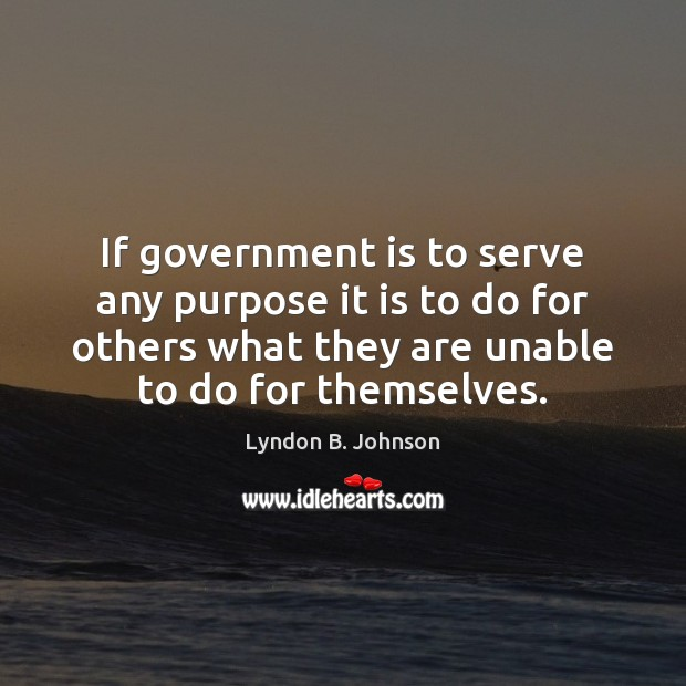 Image, If government is to serve any purpose it is to do for