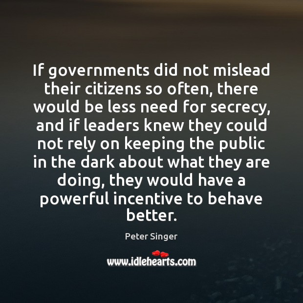 If governments did not mislead their citizens so often, there would be Peter Singer Picture Quote