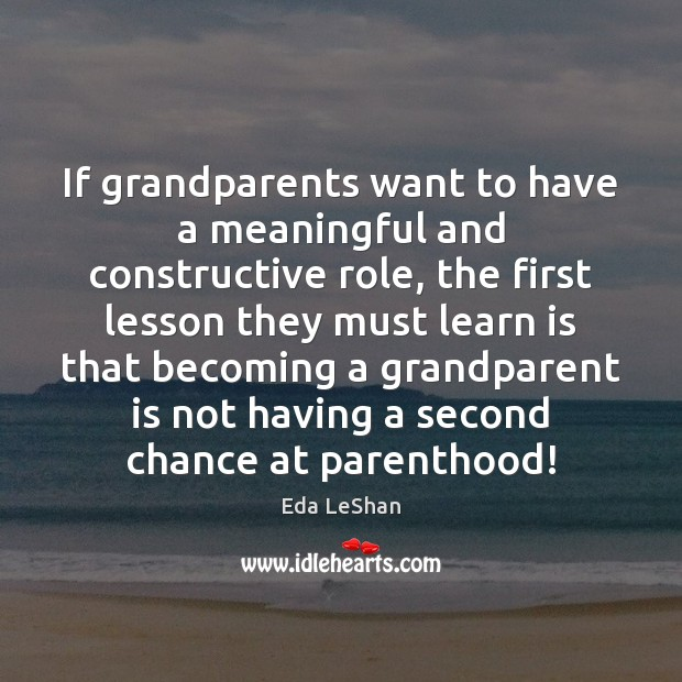 If grandparents want to have a meaningful and constructive role, the first Eda LeShan Picture Quote