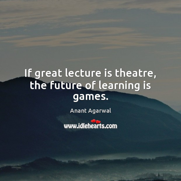 Image, If great lecture is theatre, the future of learning is games.