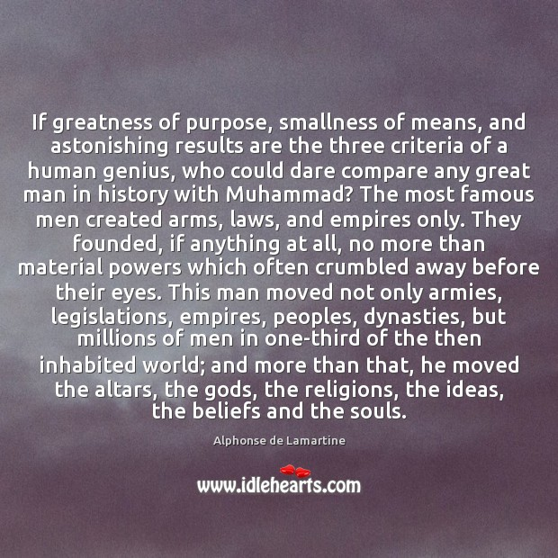 If greatness of purpose, smallness of means, and astonishing results are the Alphonse de Lamartine Picture Quote