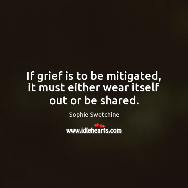 If grief is to be mitigated, it must either wear itself out or be shared. Sophie Swetchine Picture Quote