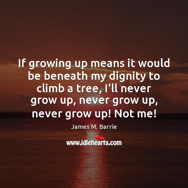 If growing up means it would be beneath my dignity to climb James M. Barrie Picture Quote