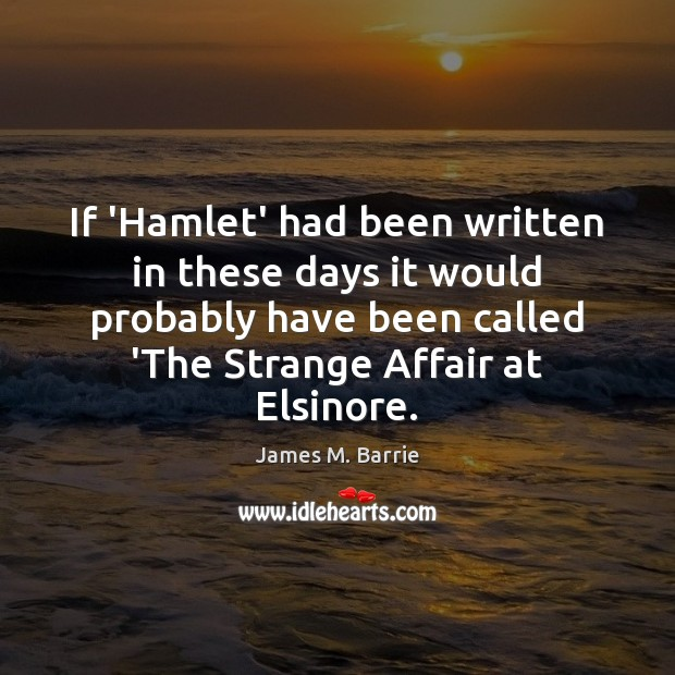 If 'Hamlet' had been written in these days it would probably have James M. Barrie Picture Quote