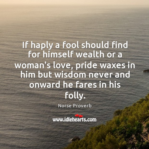 If haply a fool should find for himself wealth or a woman's love Norse Proverbs Image