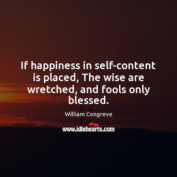 If happiness in self-content is placed, The wise are wretched, and fools only blessed. Image