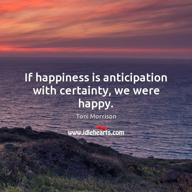 Image, If happiness is anticipation with certainty, we were happy.