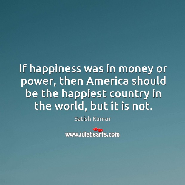 If happiness was in money or power, then America should be the Satish Kumar Picture Quote