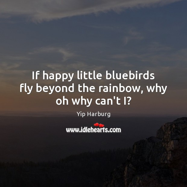 If happy little bluebirds fly beyond the rainbow, why oh why can't I? Yip Harburg Picture Quote