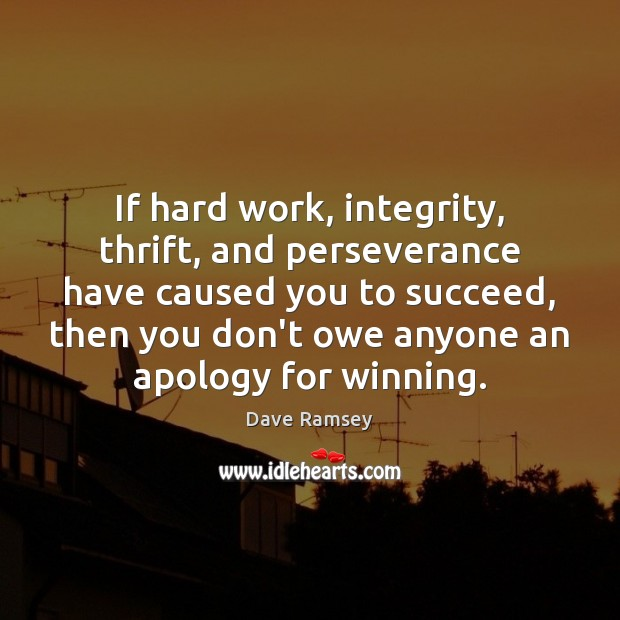 If hard work, integrity, thrift, and perseverance have caused you to succeed, Dave Ramsey Picture Quote