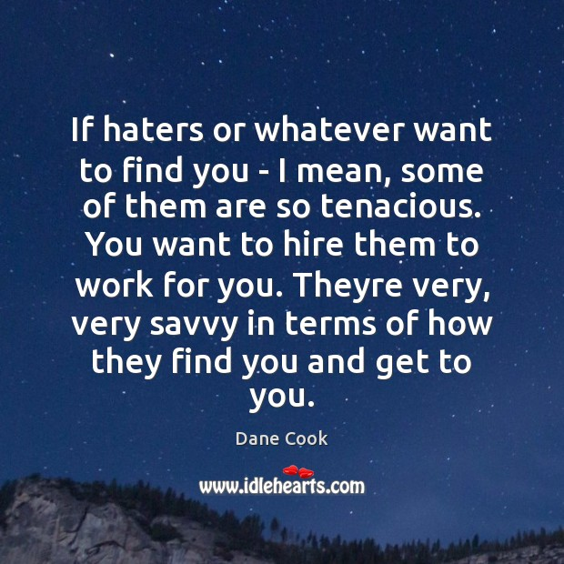 If haters or whatever want to find you – I mean, some Image