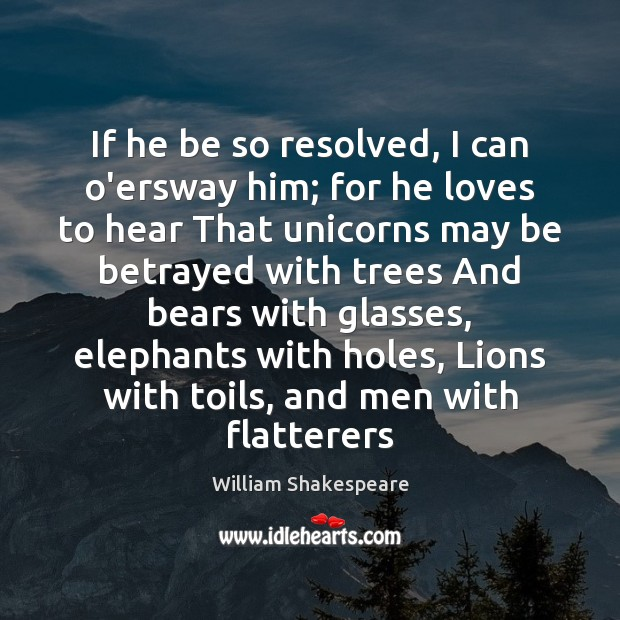 Image, If he be so resolved, I can o'ersway him; for he loves