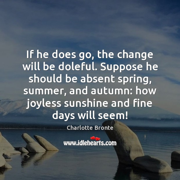 If he does go, the change will be doleful. Suppose he should Image