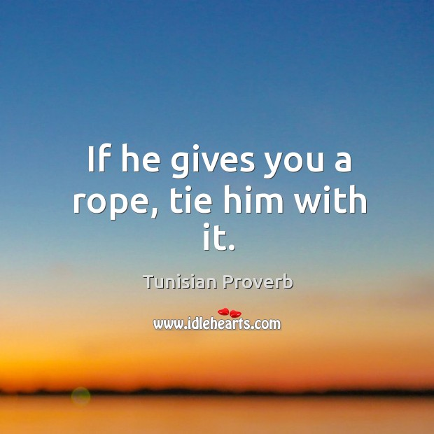 If he gives you a rope, tie him with it. Tunisian Proverbs Image