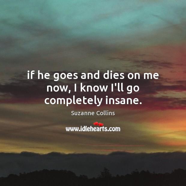 If he goes and dies on me now, I know I'll go completely insane. Image