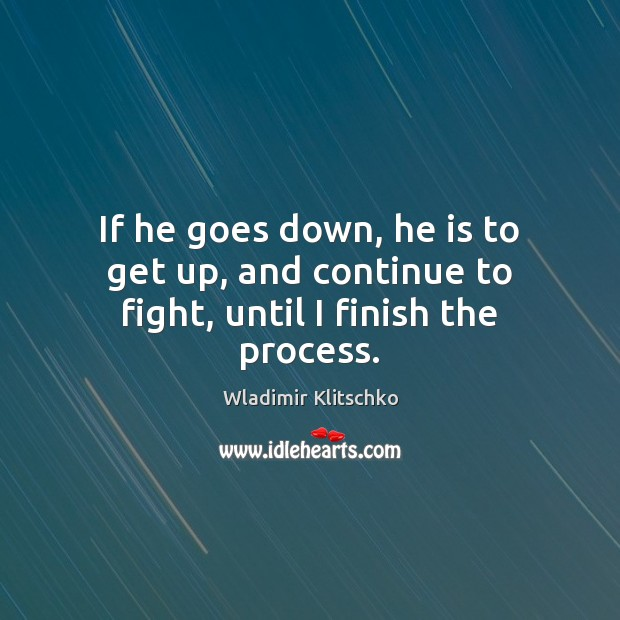 If he goes down, he is to get up, and continue to fight, until I finish the process. Image