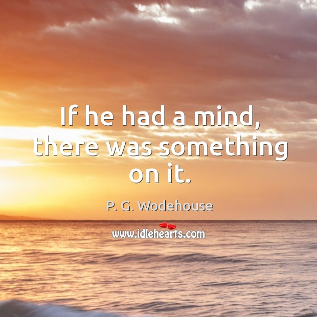 If he had a mind, there was something on it. Image