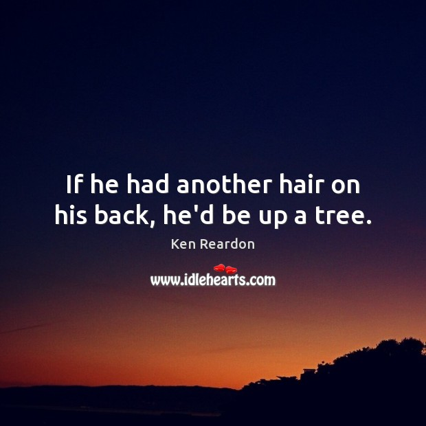 Image, If he had another hair on his back, he'd be up a tree.
