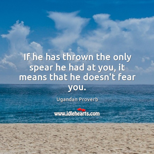 If he has thrown the only spear he had at you, it means that he doesn't fear you. Ugandan Proverbs Image