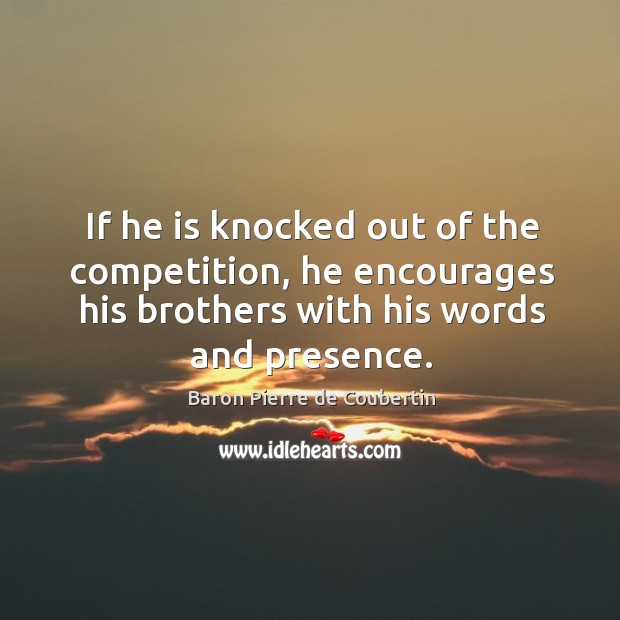 If he is knocked out of the competition, he encourages his brothers with his words and presence. Baron Pierre de Coubertin Picture Quote