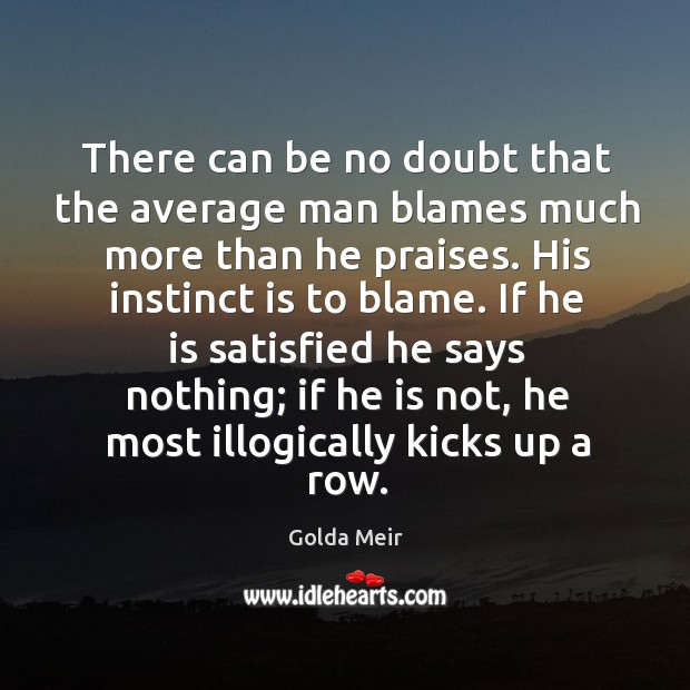 If he is satisfied he says nothing; if he is not, he most illogically kicks up a row. Image